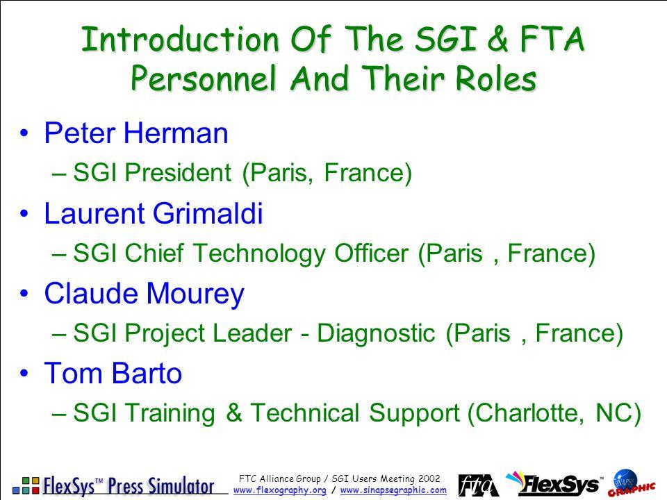FTC Alliance Group / SGI Users Meeting 2002 www.flexography.orgwww.flexography.org / www.sinapsegraphic.comwww.sinapsegraphic.com Introduction Of The SGI & FTA Personnel And Their Roles Peter Herman –SGI President (Paris, France) Laurent Grimaldi –SGI Chief Technology Officer (Paris, France) Claude Mourey –SGI Project Leader - Diagnostic (Paris, France) Tom Barto –SGI Training & Technical Support (Charlotte, NC)