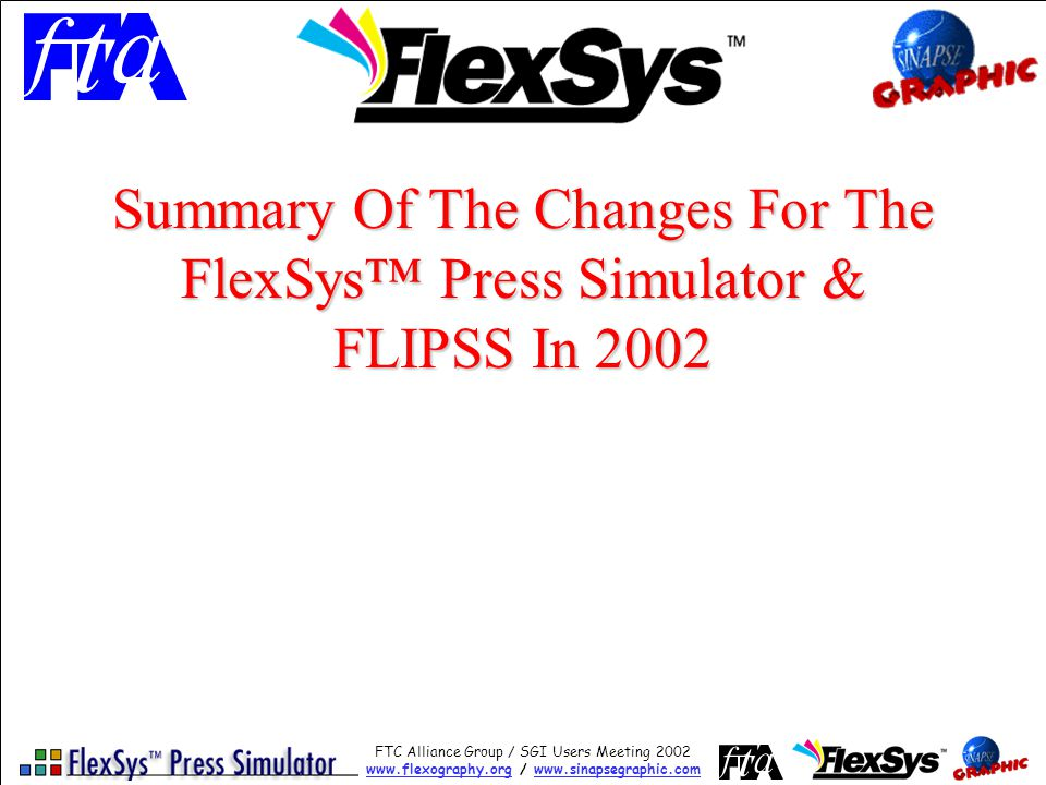 FTC Alliance Group / SGI Users Meeting 2002 www.flexography.orgwww.flexography.org / www.sinapsegraphic.comwww.sinapsegraphic.com Summary Of The Changes For The FlexSys Press Simulator & FLIPSS In 2002
