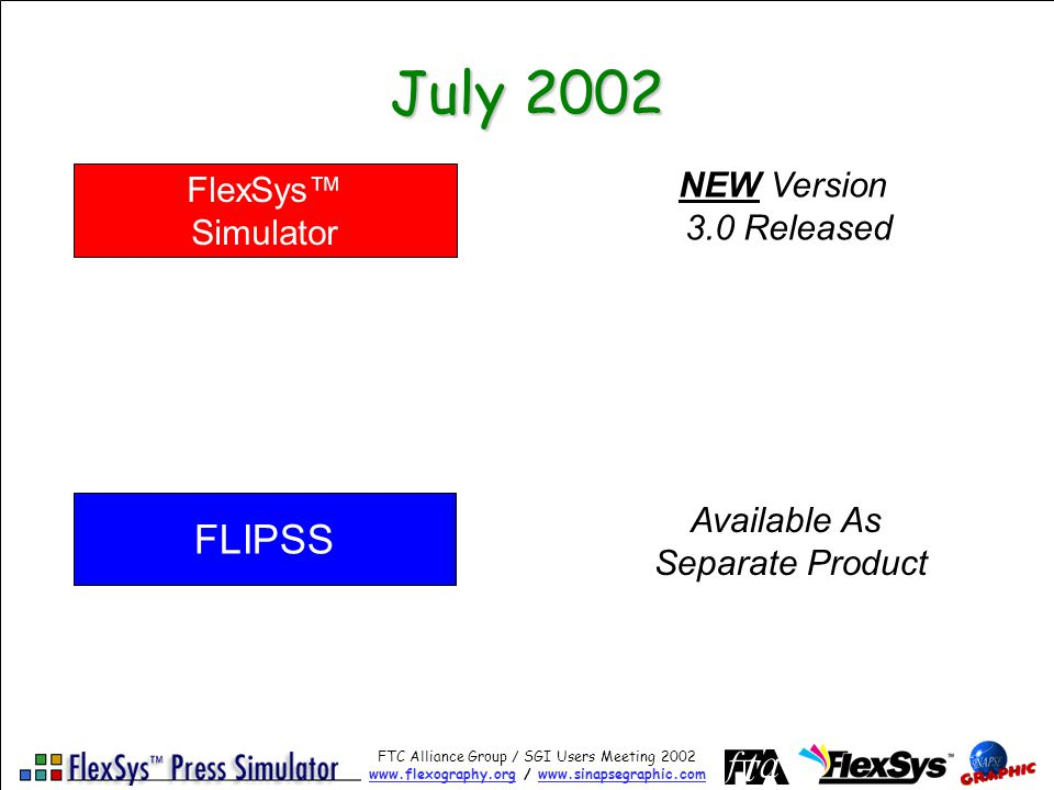 FTC Alliance Group / SGI Users Meeting 2002 www.flexography.orgwww.flexography.org / www.sinapsegraphic.comwww.sinapsegraphic.com July 2002 FlexSys Simulator FLIPSS NEW Version 3.0 Released Available As Separate Product
