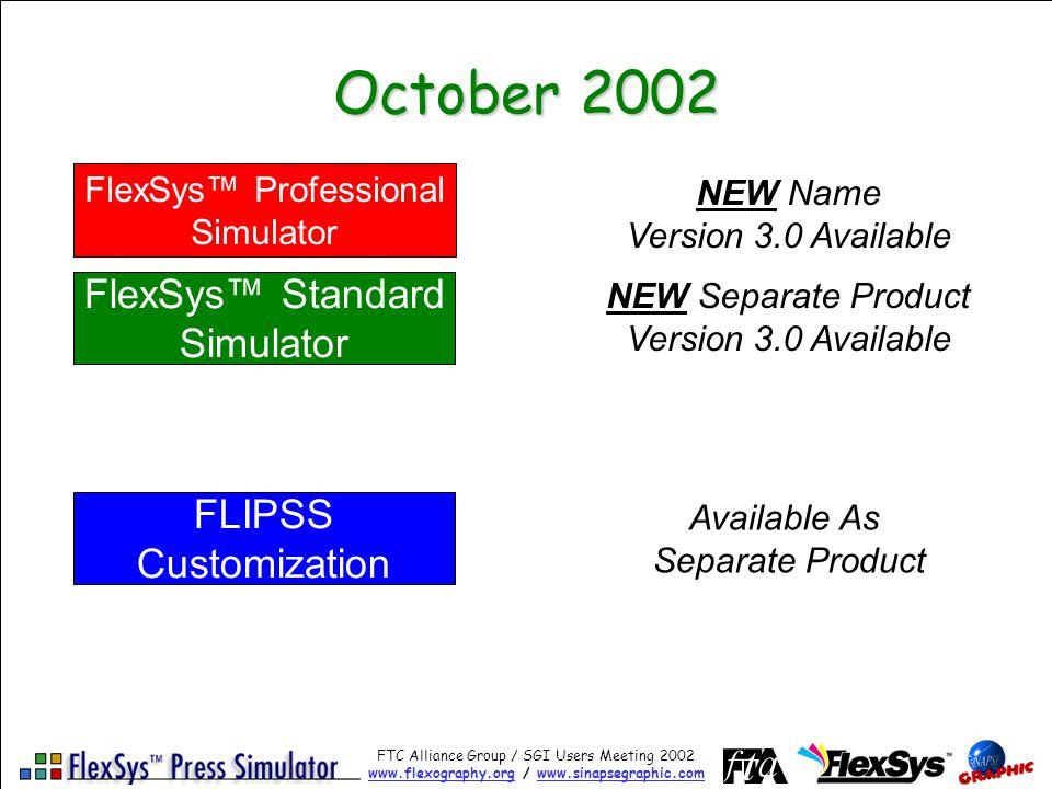 FTC Alliance Group / SGI Users Meeting 2002 www.flexography.orgwww.flexography.org / www.sinapsegraphic.comwww.sinapsegraphic.com October 2002 FlexSys Professional Simulator FLIPSS Customization FlexSys Standard Simulator NEW Name Version 3.0 Available Available As Separate Product NEW Separate Product Version 3.0 Available