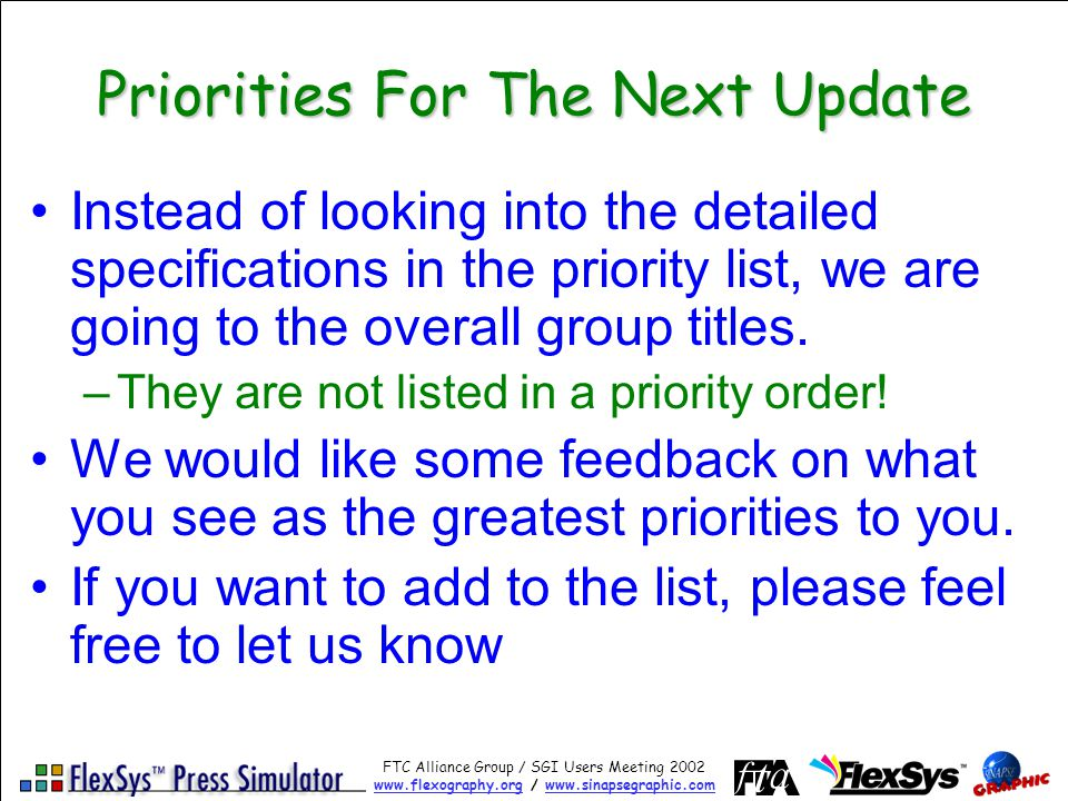 FTC Alliance Group / SGI Users Meeting 2002 www.flexography.orgwww.flexography.org / www.sinapsegraphic.comwww.sinapsegraphic.com Priorities For The Next Update Instead of looking into the detailed specifications in the priority list, we are going to the overall group titles.