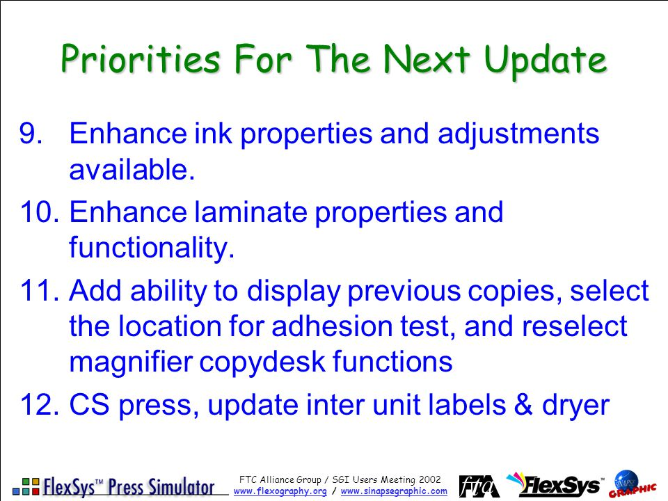 FTC Alliance Group / SGI Users Meeting 2002 www.flexography.orgwww.flexography.org / www.sinapsegraphic.comwww.sinapsegraphic.com Priorities For The Next Update 9.Enhance ink properties and adjustments available.