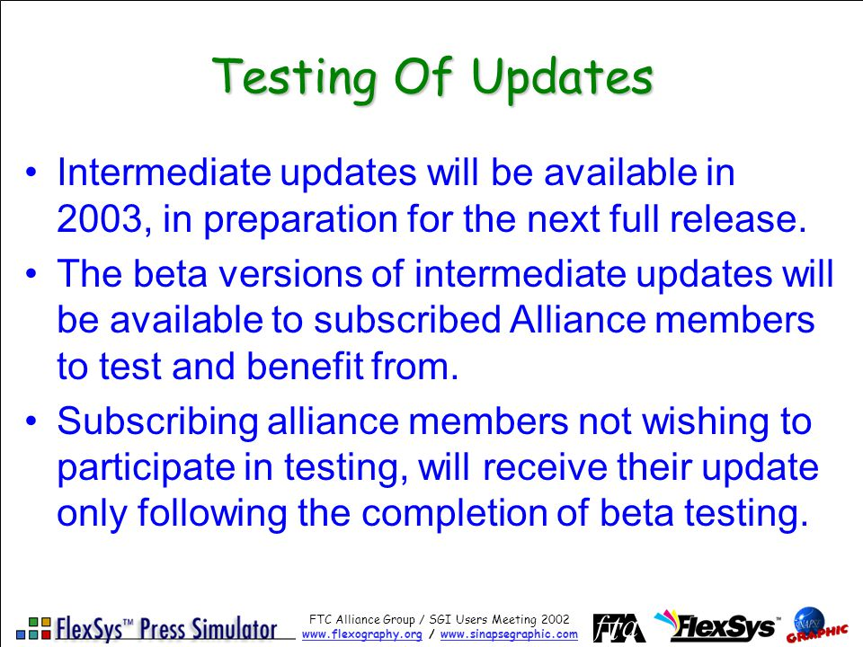 FTC Alliance Group / SGI Users Meeting 2002 www.flexography.orgwww.flexography.org / www.sinapsegraphic.comwww.sinapsegraphic.com Testing Of Updates Intermediate updates will be available in 2003, in preparation for the next full release.