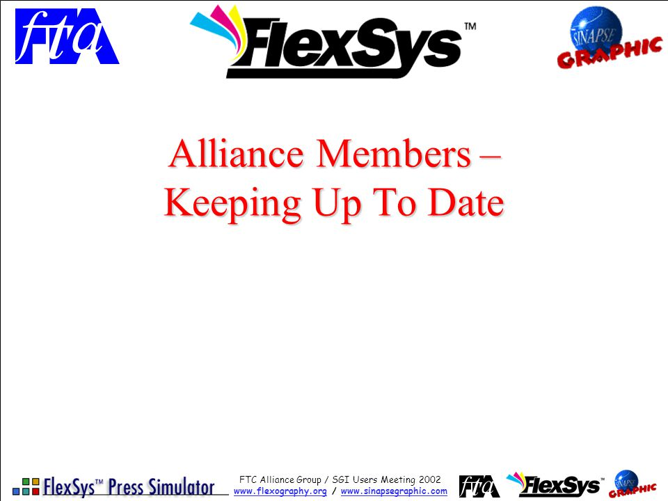 FTC Alliance Group / SGI Users Meeting 2002 www.flexography.orgwww.flexography.org / www.sinapsegraphic.comwww.sinapsegraphic.com Alliance Members – Keeping Up To Date