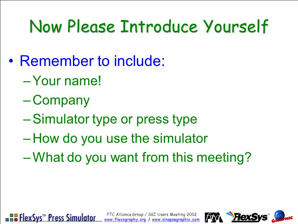 FTC Alliance Group / SGI Users Meeting 2002 www.flexography.orgwww.flexography.org / www.sinapsegraphic.comwww.sinapsegraphic.com New Simulator Branding: FlexSys Professional Simulator FlexSys Standard Simulator Plus –Trainer Module Creation of new training materials Allows customization of the press, settings, materials, specifications, etc.