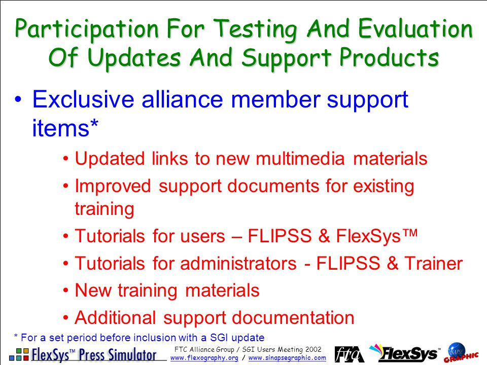 FTC Alliance Group / SGI Users Meeting 2002 www.flexography.orgwww.flexography.org / www.sinapsegraphic.comwww.sinapsegraphic.com Participation For Testing And Evaluation Of Updates And Support Products Exclusive alliance member support items* Updated links to new multimedia materials Improved support documents for existing training Tutorials for users – FLIPSS & FlexSys Tutorials for administrators - FLIPSS & Trainer New training materials Additional support documentation * For a set period before inclusion with a SGI update