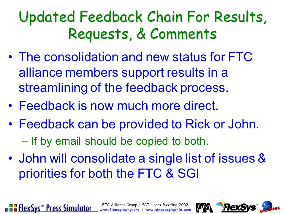 FTC Alliance Group / SGI Users Meeting 2002 www.flexography.orgwww.flexography.org / www.sinapsegraphic.comwww.sinapsegraphic.com Updated Feedback Chain For Results, Requests, & Comments The consolidation and new status for FTC alliance members support results in a streamlining of the feedback process.