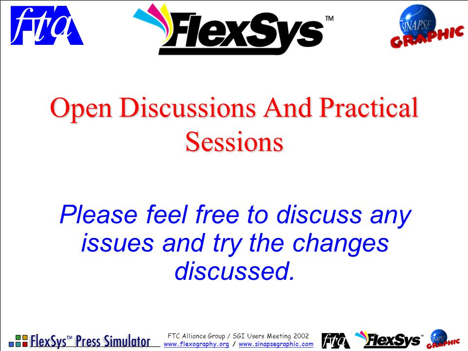 FTC Alliance Group / SGI Users Meeting 2002 www.flexography.orgwww.flexography.org / www.sinapsegraphic.comwww.sinapsegraphic.com Open Discussions And Practical Sessions Please feel free to discuss any issues and try the changes discussed.