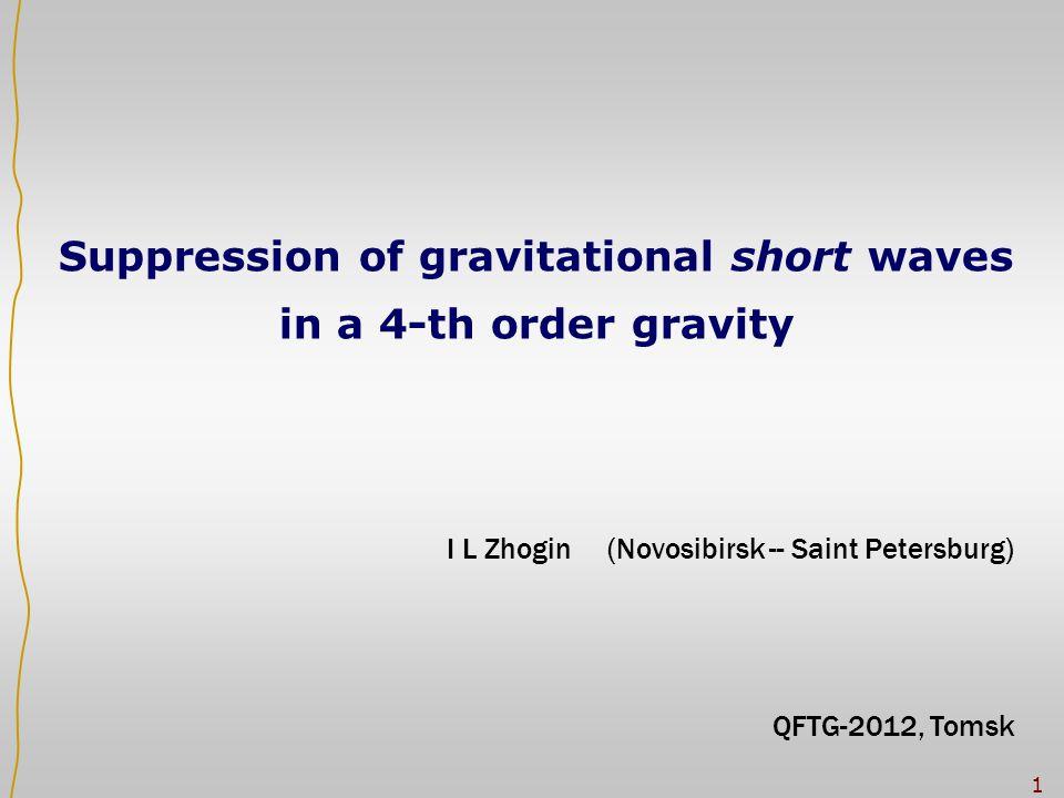 1 I L Zhogin (Novosibirsk -- Saint Petersburg) QFTG-2012, Tomsk Suppression of gravitational short waves in a 4-th order gravity