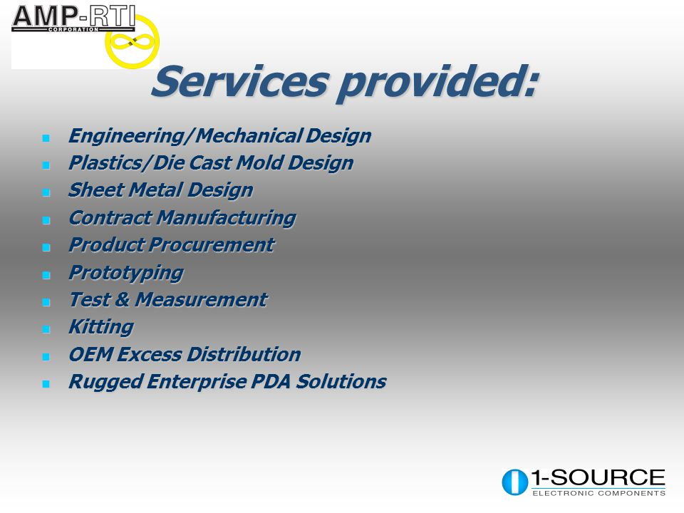 Services provided: Engineering/Mechanical Design Engineering/Mechanical Design Plastics/Die Cast Mold Design Plastics/Die Cast Mold Design Sheet Metal Design Sheet Metal Design Contract Manufacturing Contract Manufacturing Product Procurement Product Procurement Prototyping Prototyping Test & Measurement Test & Measurement Kitting Kitting OEM Excess Distribution OEM Excess Distribution Rugged Enterprise PDA Solutions Rugged Enterprise PDA Solutions