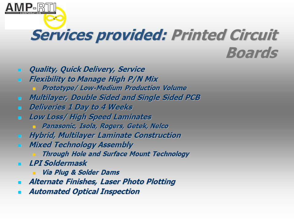 Services provided: Printed Circuit Boards Quality, Quick Delivery, Service Quality, Quick Delivery, Service Flexibility to Manage High P/N Mix Flexibility to Manage High P/N Mix Prototype/ Low-Medium Production Volume Prototype/ Low-Medium Production Volume Multilayer, Double Sided and Single Sided PCB Multilayer, Double Sided and Single Sided PCB Deliveries 1 Day to 4 Weeks Deliveries 1 Day to 4 Weeks Low Loss/ High Speed Laminates Low Loss/ High Speed Laminates Panasonic, Isola, Rogers, Getek, Nelco Panasonic, Isola, Rogers, Getek, Nelco Hybrid, Multilayer Laminate Construction Hybrid, Multilayer Laminate Construction Mixed Technology Assembly Mixed Technology Assembly Through Hole and Surface Mount Technology Through Hole and Surface Mount Technology LPI Soldermask LPI Soldermask Via Plug & Solder Dams Via Plug & Solder Dams Alternate Finishes, Laser Photo Plotting Alternate Finishes, Laser Photo Plotting Automated Optical Inspection Automated Optical Inspection
