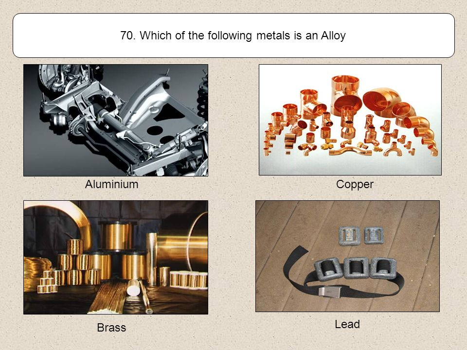 69. Which of the following metals is Ferrous (Contains Iron) Aluminium Copper BrassStainless Steel