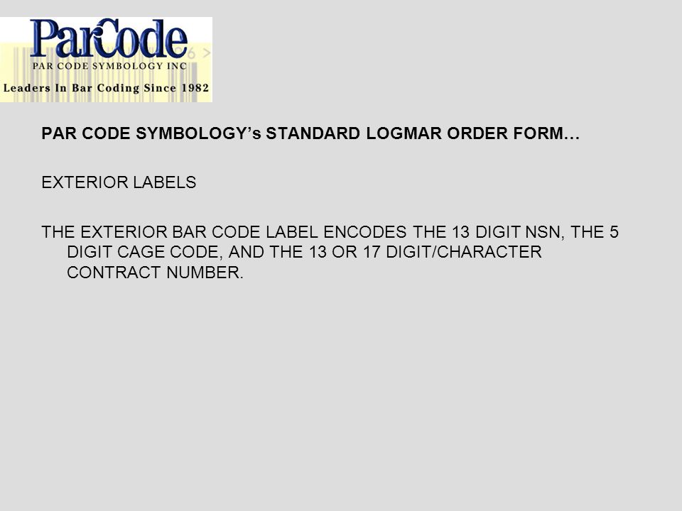 PAR CODE SYMBOLOGYs STANDARD LOGMAR ORDER FORM… EXTERIOR LABELS THE EXTERIOR BAR CODE LABEL ENCODES THE 13 DIGIT NSN, THE 5 DIGIT CAGE CODE, AND THE 1