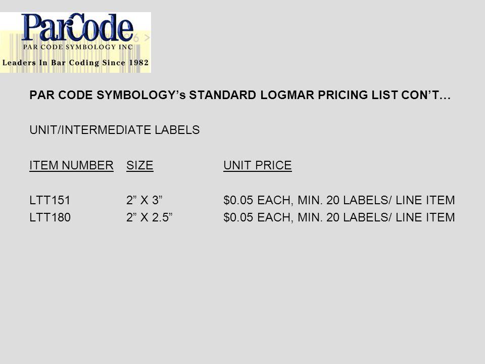 PAR CODE SYMBOLOGYs STANDARD LOGMAR PRICING LIST CONT… UNIT/INTERMEDIATE LABELS ITEM NUMBERSIZEUNIT PRICE LTT1512 X 3$0.05 EACH, MIN.