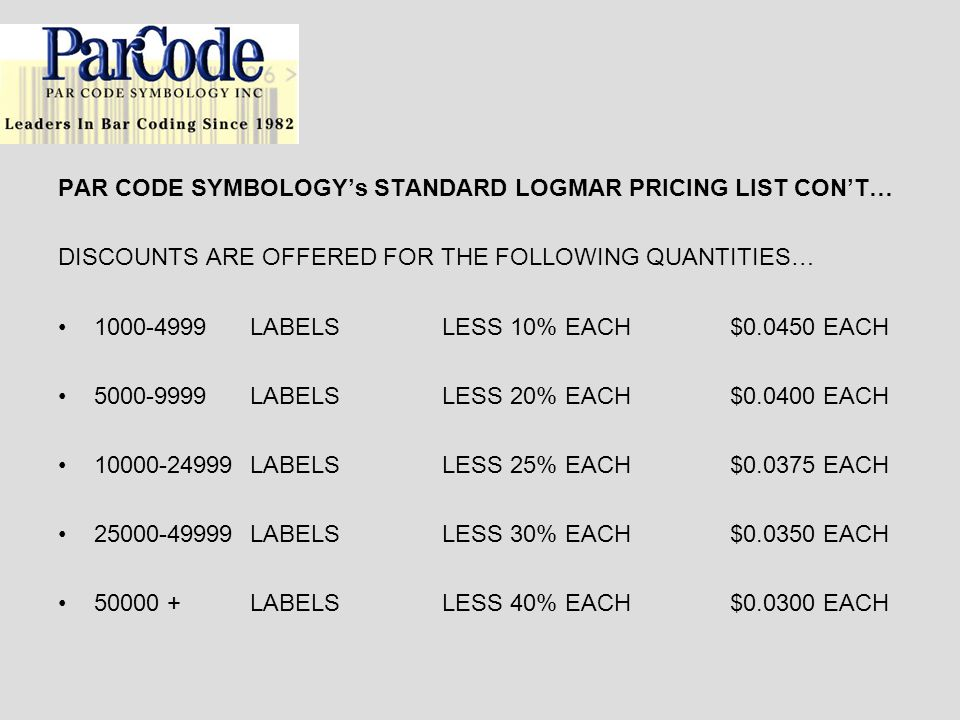 PAR CODE SYMBOLOGYs STANDARD LOGMAR PRICING LIST CONT… DISCOUNTS ARE OFFERED FOR THE FOLLOWING QUANTITIES… 1000-4999LABELSLESS 10% EACH$0.0450 EACH 50