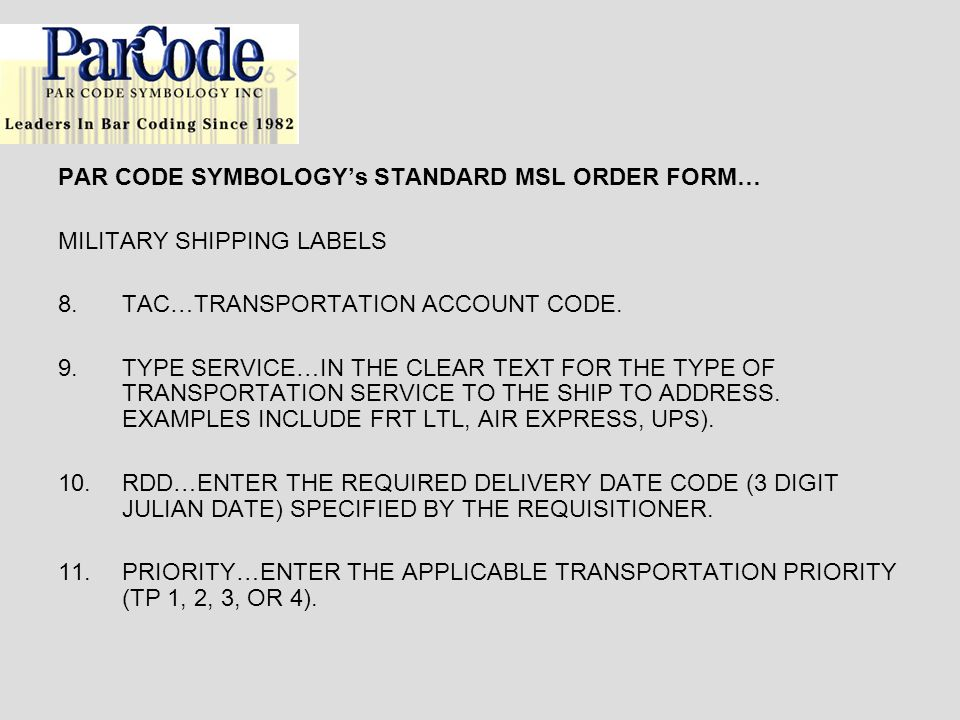 PAR CODE SYMBOLOGYs STANDARD MSL ORDER FORM… MILITARY SHIPPING LABELS 8.TAC…TRANSPORTATION ACCOUNT CODE. 9.TYPE SERVICE…IN THE CLEAR TEXT FOR THE TYPE