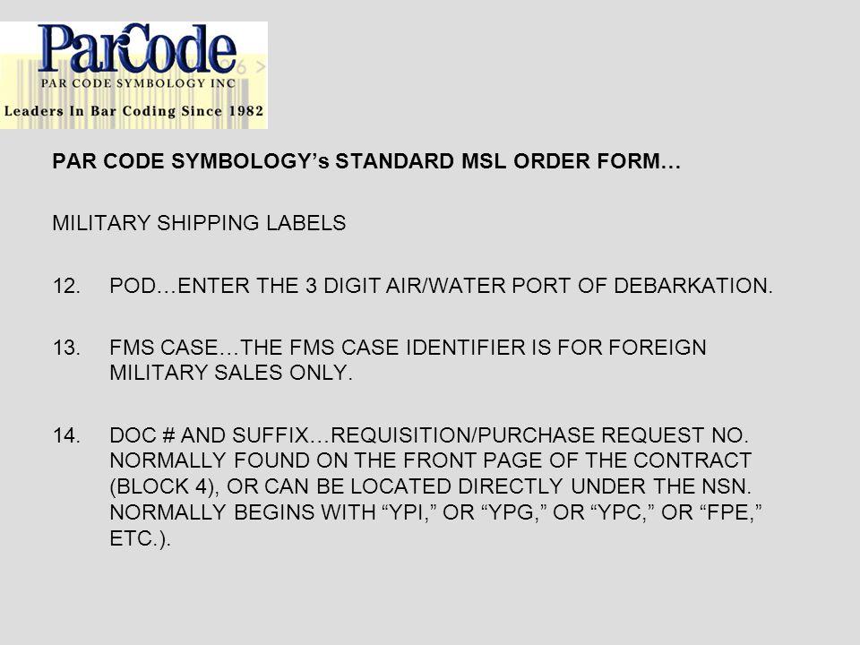 PAR CODE SYMBOLOGYs STANDARD MSL ORDER FORM… MILITARY SHIPPING LABELS 12.POD…ENTER THE 3 DIGIT AIR/WATER PORT OF DEBARKATION.