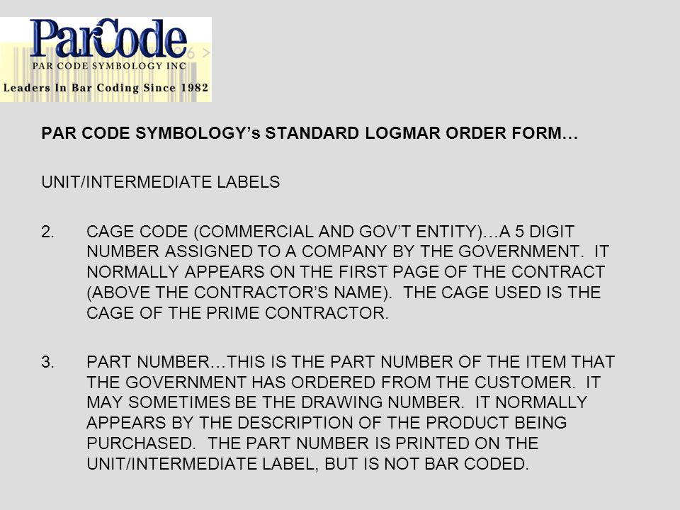 PAR CODE SYMBOLOGYs STANDARD LOGMAR ORDER FORM… UNIT/INTERMEDIATE LABELS 2.CAGE CODE (COMMERCIAL AND GOVT ENTITY)…A 5 DIGIT NUMBER ASSIGNED TO A COMPA
