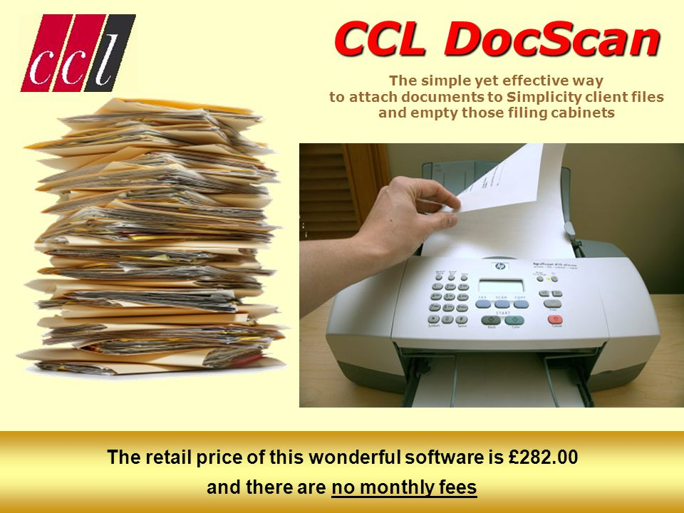 CCL DocScan CCL DocScan The simple yet effective way to attach documents to Simplicity client files and empty those filing cabinets The retail price of this wonderful software is £282.00 and there are no monthly fees