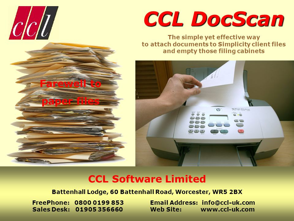 CCL DocScan CCL DocScan The simple yet effective way to attach documents to Simplicity client files and empty those filing cabinets Farewell to paper files CCL Software Limited Battenhall Lodge, 60 Battenhall Road, Worcester, WR5 2BX FreePhone: 0800 0199 853Email Address: info@ccl-uk.com Sales Desk: 01905 356660Web Site: www.ccl-uk.com