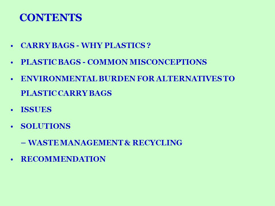 Increase shelf-life of contents Essential for packaging / carrying of confectionery, bakery products Essential for packaging / carrying hygroscopic products like sugar / salt / jaggary Convenient for carrying fish / meat / poultry and other wet food products – no other appropriate alternatives Essential to carry commodities during rainy season Add convenience to day-to-day life PLASTICS BAGS / CARRY BAGS