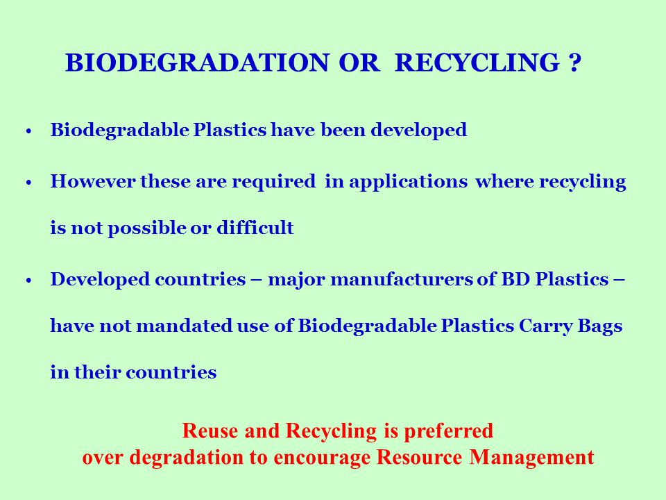 BIODEGRADATION OR RECYCLING ? Biodegradable Plastics have been developed However these are required in applications where recycling is not possible or