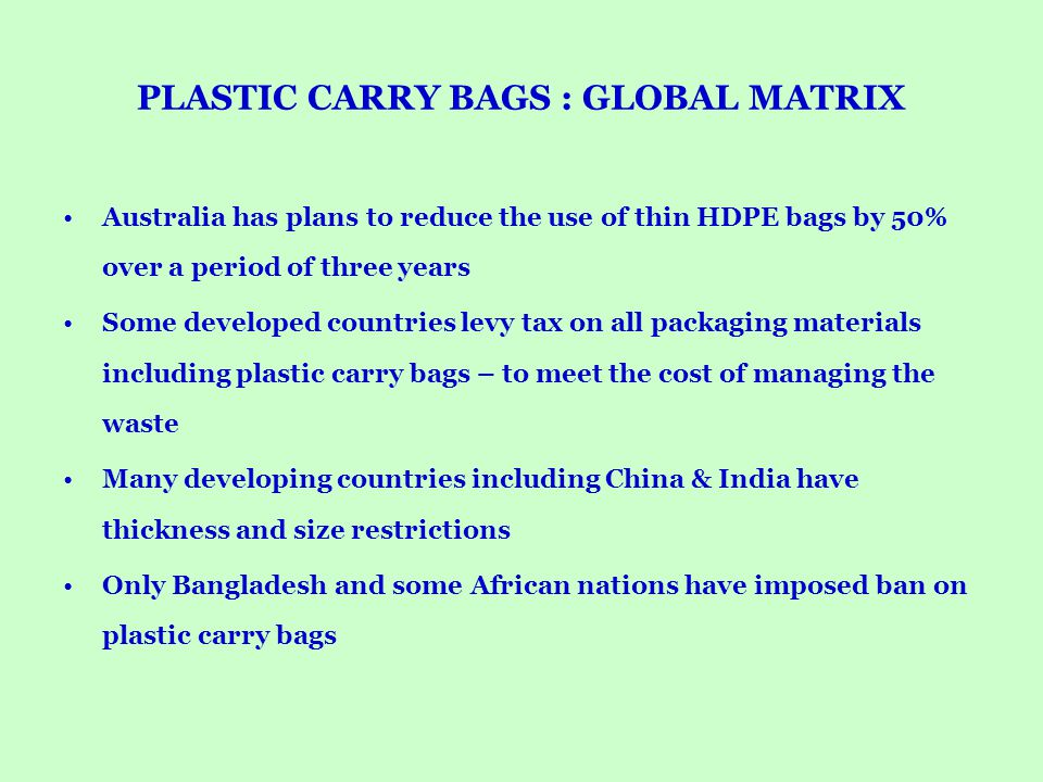 PLASTIC CARRY BAGS : GLOBAL MATRIX Australia has plans to reduce the use of thin HDPE bags by 50% over a period of three years Some developed countrie