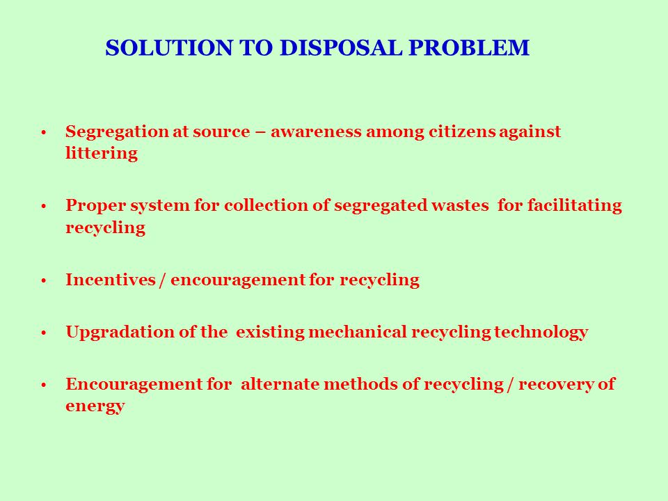 SOLUTION TO DISPOSAL PROBLEM Segregation at source – awareness among citizens against littering Proper system for collection of segregated wastes for