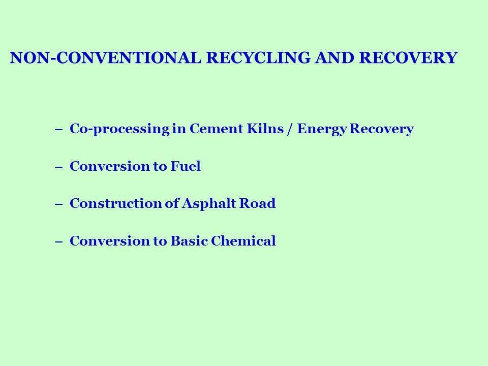 NON-CONVENTIONAL RECYCLING AND RECOVERY –Co-processing in Cement Kilns / Energy Recovery –Conversion to Fuel –Construction of Asphalt Road –Conversion