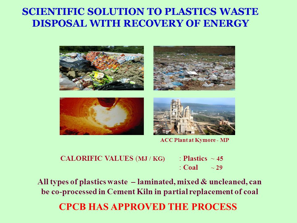 SCIENTIFIC SOLUTION TO PLASTICS WASTE DISPOSAL WITH RECOVERY OF ENERGY ACC Plant at Kymore - MP All types of plastics waste – laminated, mixed & uncle