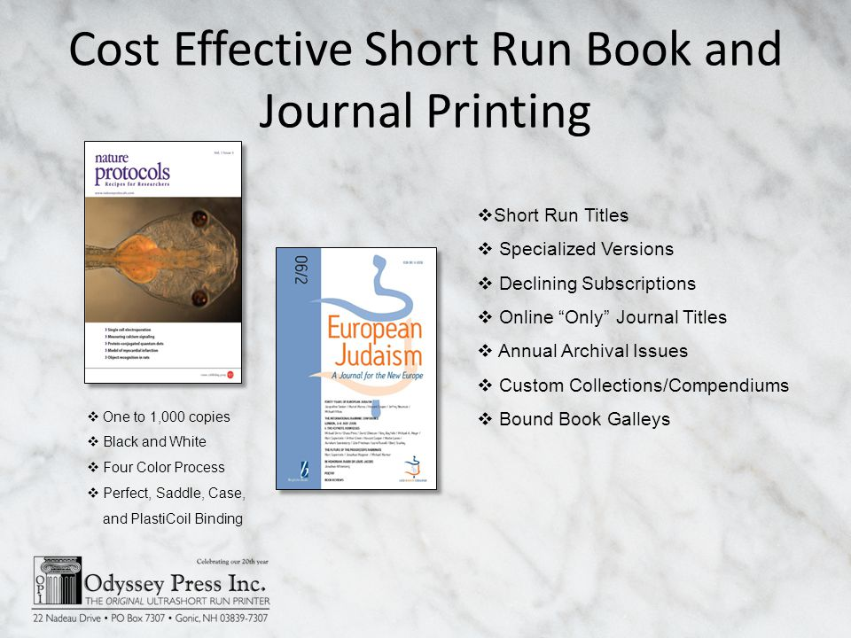 Cost Effective Short Run Book and Journal Printing Short Run Titles Specialized Versions Declining Subscriptions Online Only Journal Titles Annual Archival Issues Custom Collections/Compendiums Bound Book Galleys One to 1,000 copies Black and White Four Color Process Perfect, Saddle, Case, and PlastiCoil Binding
