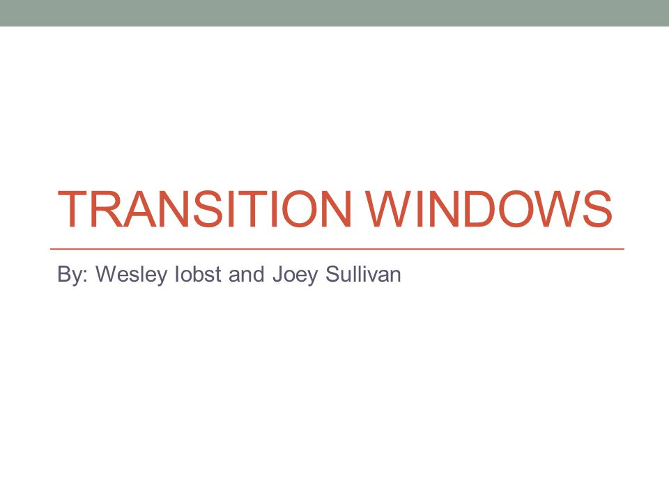 TRANSITION WINDOWS By: Wesley Iobst and Joey Sullivan