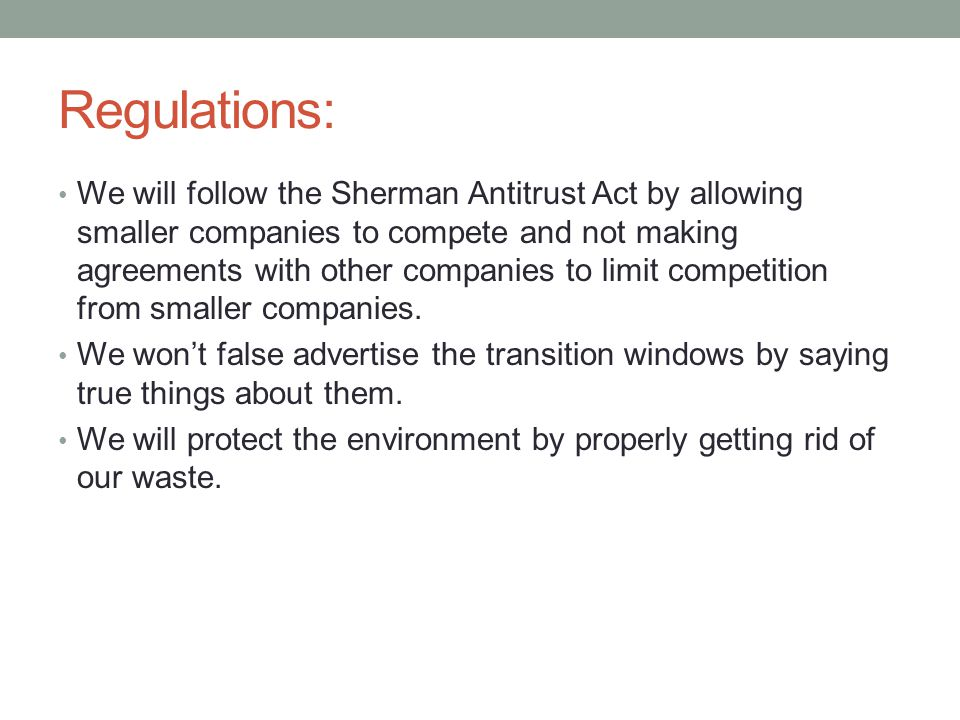 Regulations: We will follow the Sherman Antitrust Act by allowing smaller companies to compete and not making agreements with other companies to limit competition from smaller companies.