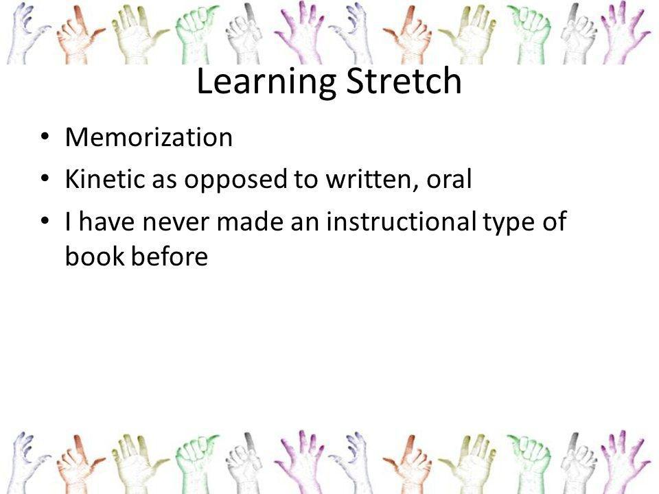Learning Stretch Memorization Kinetic as opposed to written, oral I have never made an instructional type of book before
