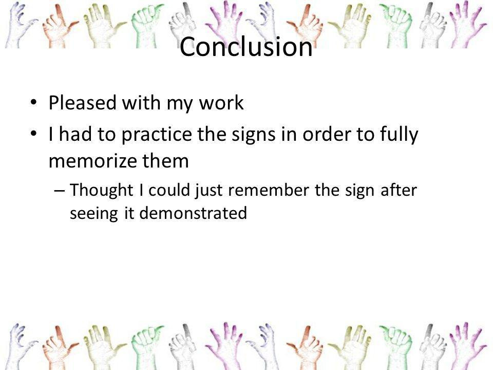Conclusion Pleased with my work I had to practice the signs in order to fully memorize them – Thought I could just remember the sign after seeing it demonstrated