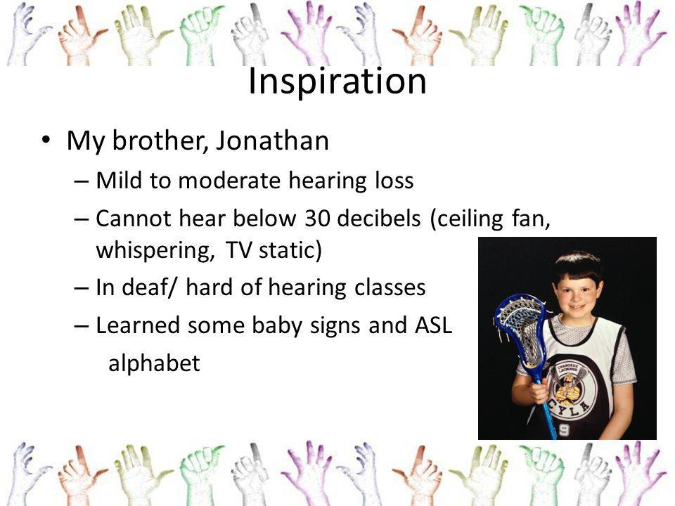 Inspiration My brother, Jonathan – Mild to moderate hearing loss – Cannot hear below 30 decibels (ceiling fan, whispering, TV static) – In deaf/ hard of hearing classes – Learned some baby signs and ASL alphabet