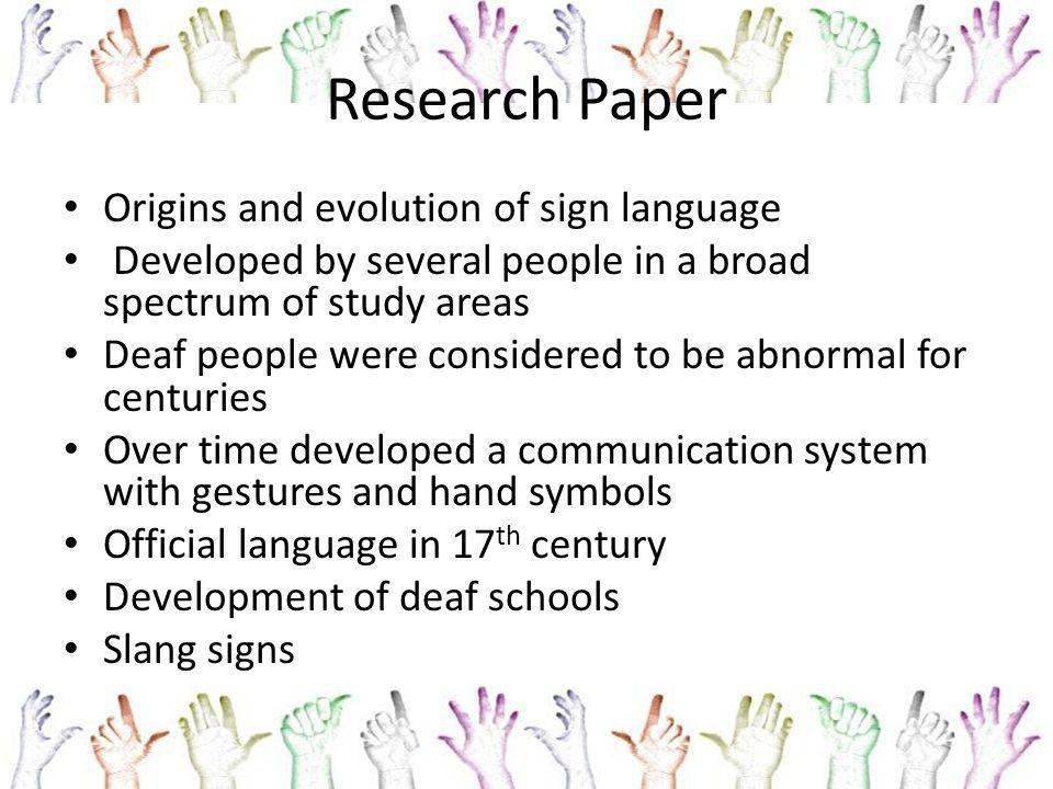 Research Paper Origins and evolution of sign language Developed by several people in a broad spectrum of study areas Deaf people were considered to be abnormal for centuries Over time developed a communication system with gestures and hand symbols Official language in 17 th century Development of deaf schools Slang signs