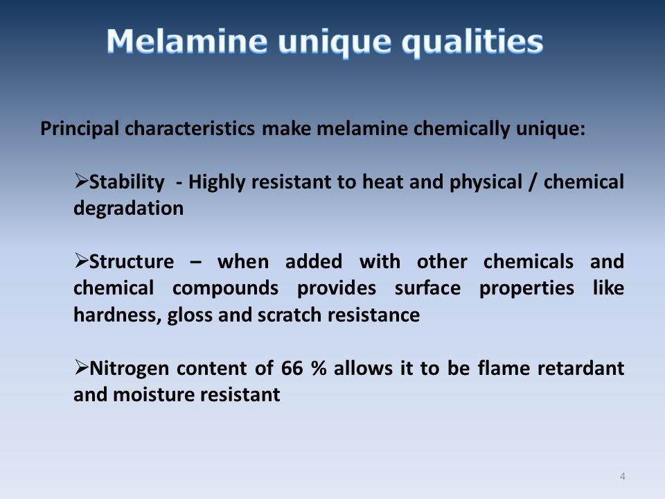 Principal characteristics make melamine chemically unique: Stability - Highly resistant to heat and physical / chemical degradation Structure – when a