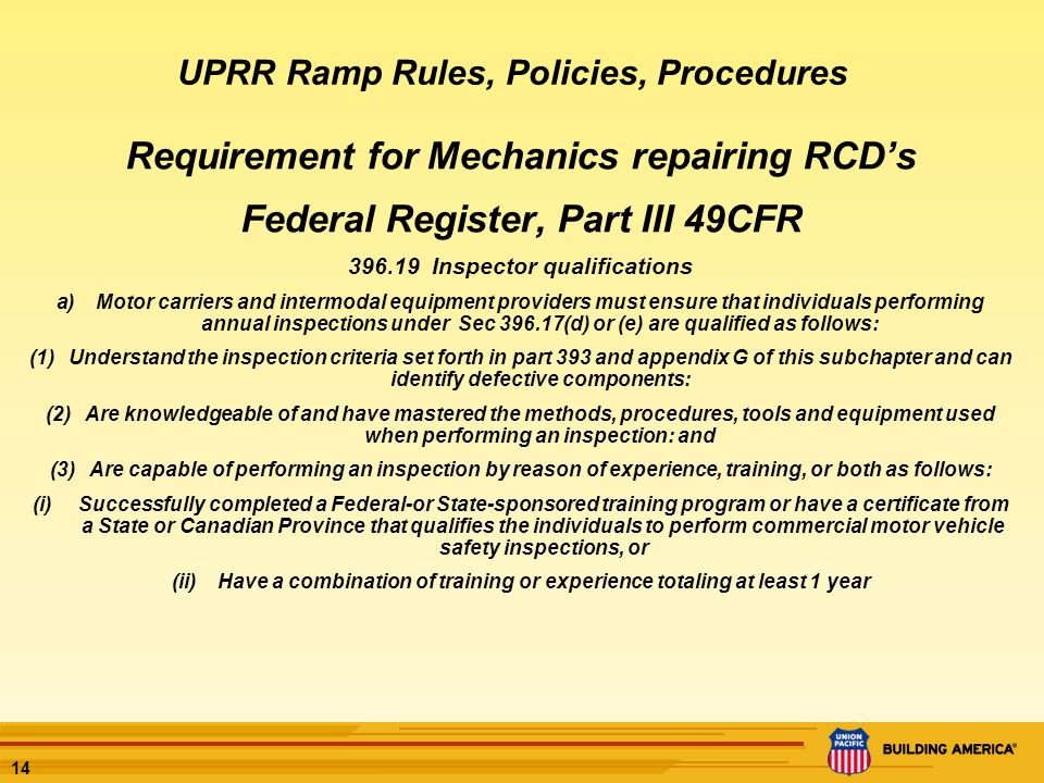 14 Requirement for Mechanics repairing RCDs Federal Register, Part III 49CFR 396.19 Inspector qualifications a)Motor carriers and intermodal equipment providers must ensure that individuals performing annual inspections under Sec 396.17(d) or (e) are qualified as follows: (1)Understand the inspection criteria set forth in part 393 and appendix G of this subchapter and can identify defective components: (2)Are knowledgeable of and have mastered the methods, procedures, tools and equipment used when performing an inspection: and (3)Are capable of performing an inspection by reason of experience, training, or both as follows: (i)Successfully completed a Federal-or State-sponsored training program or have a certificate from a State or Canadian Province that qualifies the individuals to perform commercial motor vehicle safety inspections, or (ii)Have a combination of training or experience totaling at least 1 year UPRR Ramp Rules, Policies, Procedures