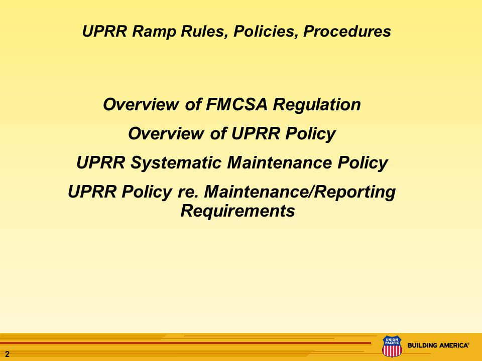 2 Overview of FMCSA Regulation Overview of UPRR Policy UPRR Systematic Maintenance Policy UPRR Policy re.
