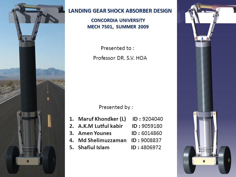 LANDING GEAR SHOCK ABSORBER DESIGN Presented by : 1.Maruf Khondker (L) ID : 9204040 2.A.K.M Lutful kabir ID : 9059180 3.Amen Younes ID : 6014860 4.Md