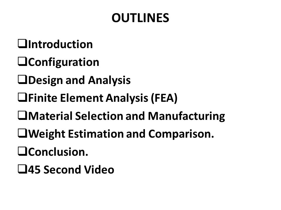 Introduction Configuration Design and Analysis Finite Element Analysis (FEA) Material Selection and Manufacturing Weight Estimation and Comparison.