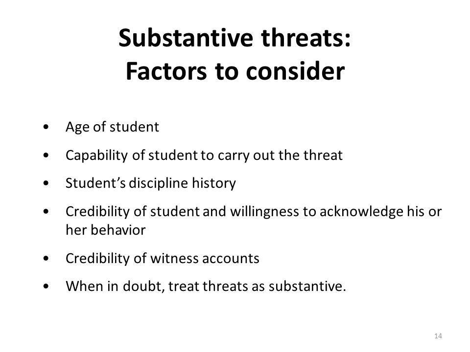Substantive threats: Factors to consider Age of student Capability of student to carry out the threat Students discipline history Credibility of student and willingness to acknowledge his or her behavior Credibility of witness accounts When in doubt, treat threats as substantive.