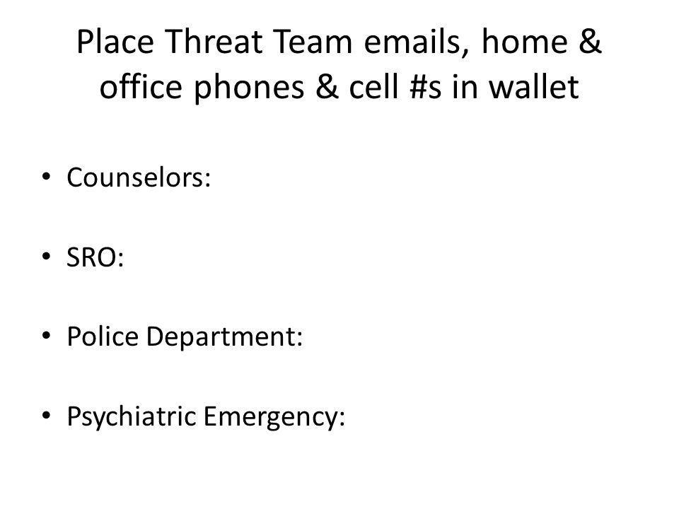 Place Threat Team emails, home & office phones & cell #s in wallet Counselors: SRO: Police Department: Psychiatric Emergency: