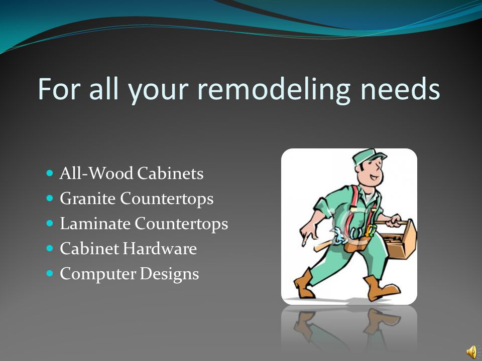 For all your remodeling needs All-Wood Cabinets Granite Countertops Laminate Countertops Cabinet Hardware Computer Designs