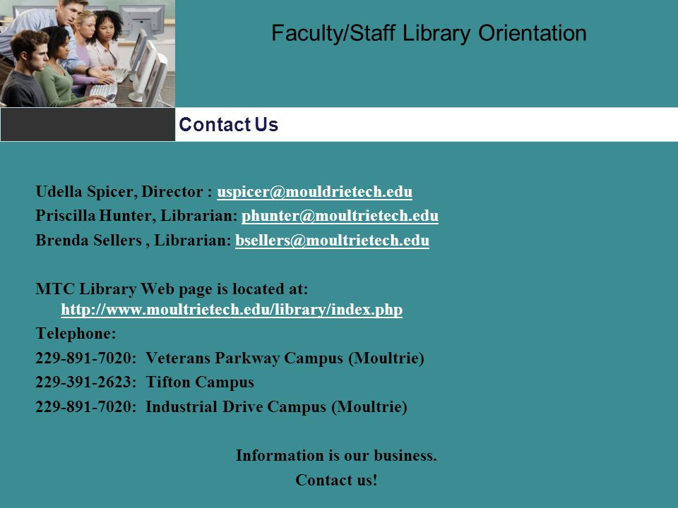 Contact Us Faculty/Staff Library Orientation Udella Spicer, Director : uspicer@mouldrietech.eduuspicer@mouldrietech.edu Priscilla Hunter, Librarian: phunter@moultrietech.eduphunter@moultrietech.edu Brenda Sellers, Librarian: bsellers@moultrietech.edubsellers@moultrietech.edu MTC Library Web page is located at: http://www.moultrietech.edu/library/index.php http://www.moultrietech.edu/library/index.php Telephone: 229-891-7020: Veterans Parkway Campus (Moultrie) 229-391-2623: Tifton Campus 229-891-7020: Industrial Drive Campus (Moultrie) Information is our business.