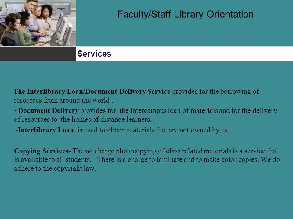 Services Faculty/Staff Library Orientation The Interlibrary Loan/Document Delivery Service provides for the borrowing of resources from around the world.