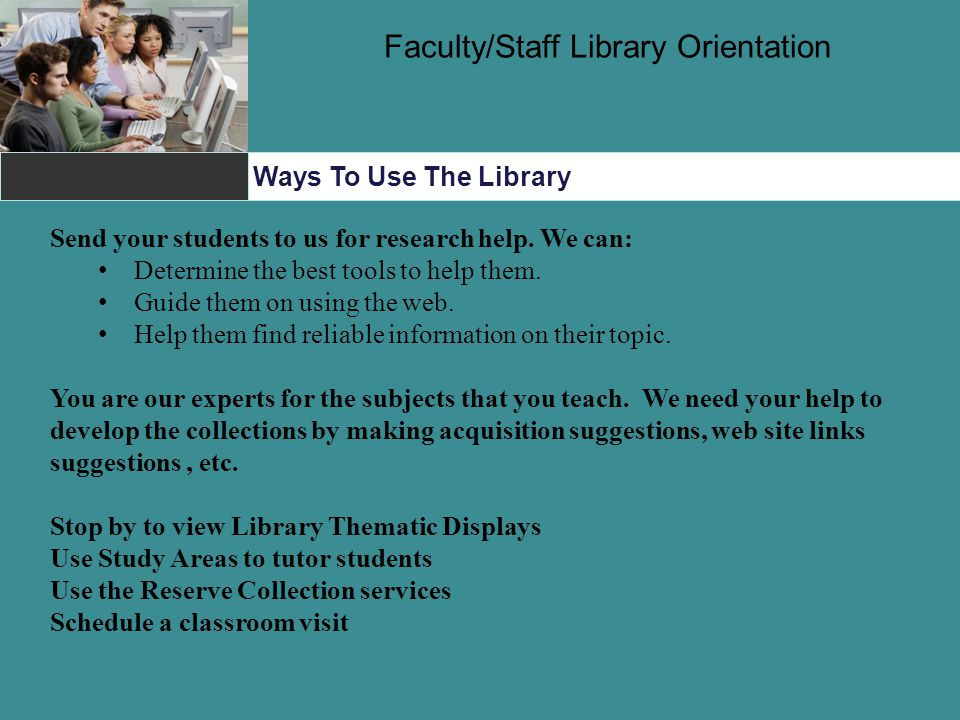 Ways To Use The Library Faculty/Staff Library Orientation Send your students to us for research help.
