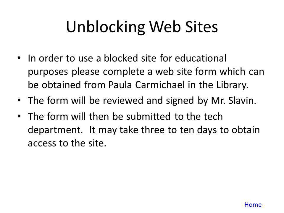 Unblocking Web Sites In order to use a blocked site for educational purposes please complete a web site form which can be obtained from Paula Carmicha