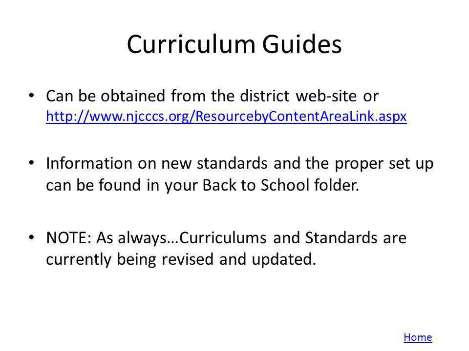 Curriculum Guides Can be obtained from the district web-site or http://www.njcccs.org/ResourcebyContentAreaLink.aspx http://www.njcccs.org/ResourcebyContentAreaLink.aspx Information on new standards and the proper set up can be found in your Back to School folder.